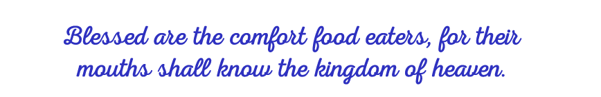 Blessed are the comfort food eaters, for their mouths shall know the kingdom of heaven